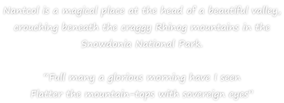 "Nantcol is a magical place at the head of a beautiful valley,  crouching beneath the craggy Rhinog mountains in the  Snowdonia National Park.  ""Full many a glorious morning have I seen Flatter the mountain-tops with sovereign eyes"""